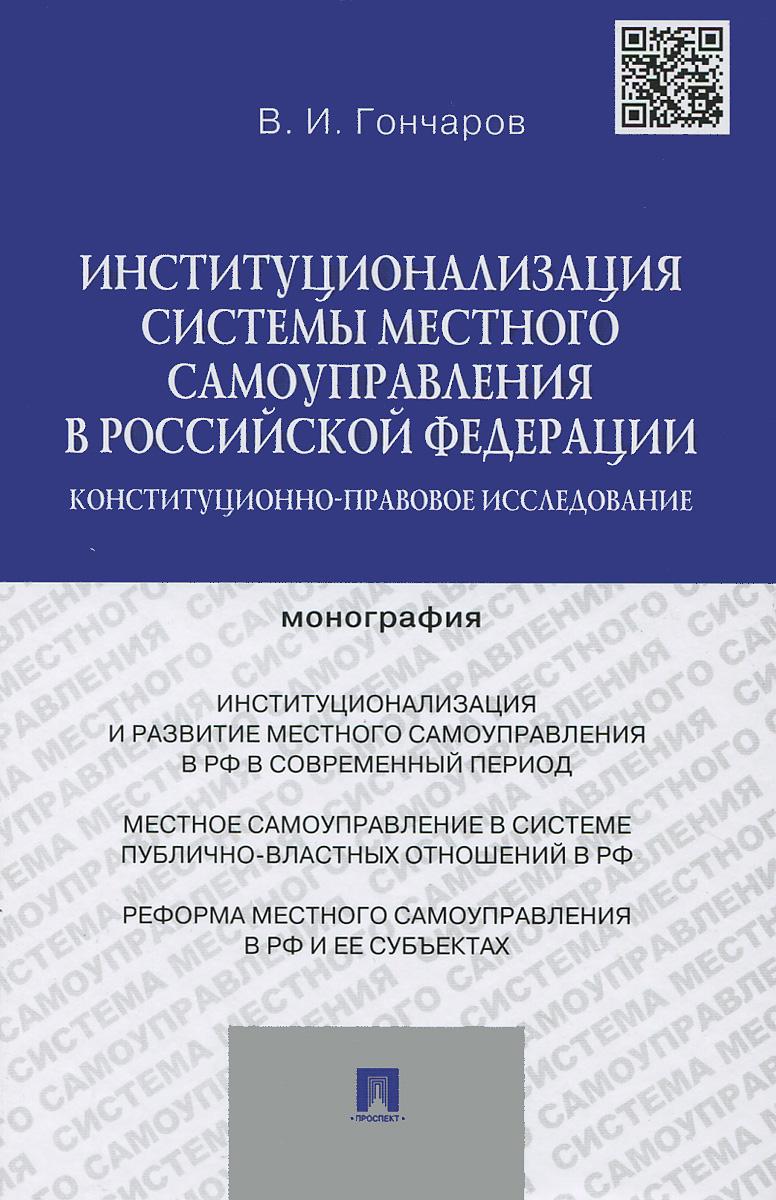 Институционализация системы местного самоуправления в Российской Федерации. Конституционно-правовое исследование, В. И. Гончаров