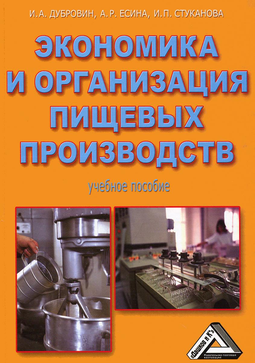 Экономика и организация пищевых производств. Учебное пособие, И. А. Дубровин, А. Р. Есина, И. П. Стуканова