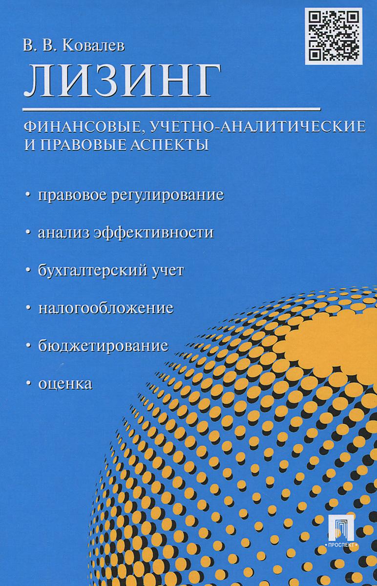 Лизинг. Финансовые, учетно-аналитические и правовые аспекты. Учебно-практическое пособие, В. В. Ковалев