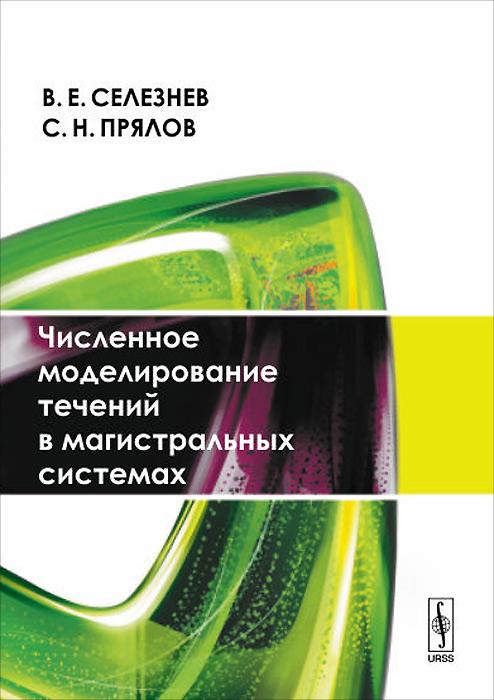 Численное моделирование течений в магистральных системах, В. Е. Селезнев, С. Н. Прялов