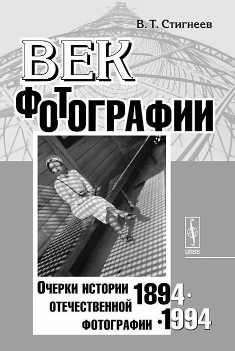 Век фотографии. 1894-1994. Очерки истории отечественной фотографии, В. Т. Стигнеев