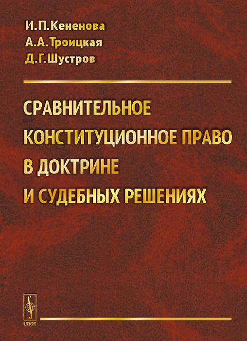 Сравнительное конституционное право в доктрине и судебных решениях. Учебное пособие, И. П. Кененова, А. А. Троицкая, Д. Г. Шустров