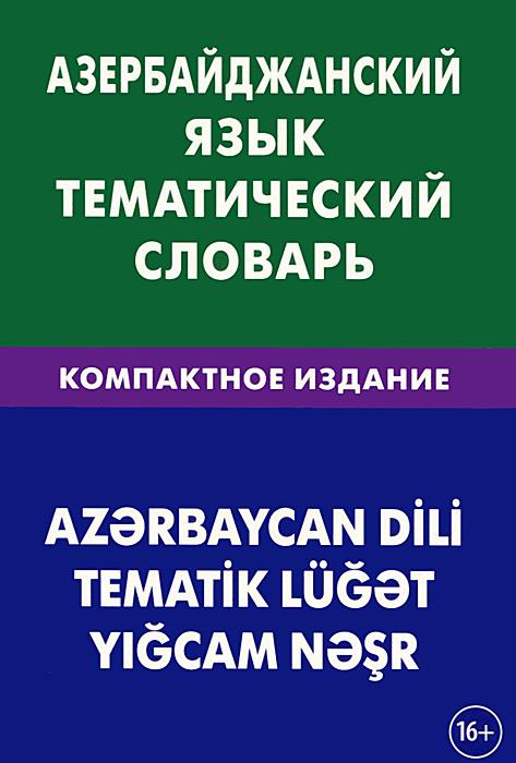 Азербайджанский язык. Тематический словарь. Компактное издание, А. А. Аскеров