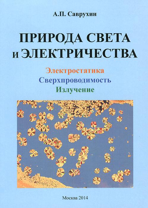 Природа света и электричества. Электростатика, сверхпроводимость, излучение, А. П. Саврухин