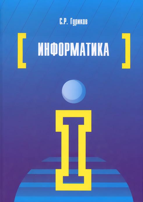 Информатика. Учебник, С. Р. Гуриков