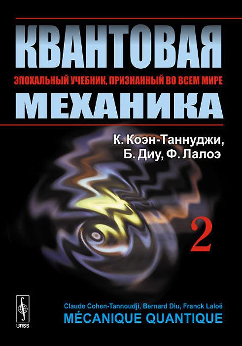 КВАНТОВАЯ МЕХАНИКА. В 2 томах. Том 2, К. Коэн-Таннуджи, Б. Диу, Ф. Лалоэ