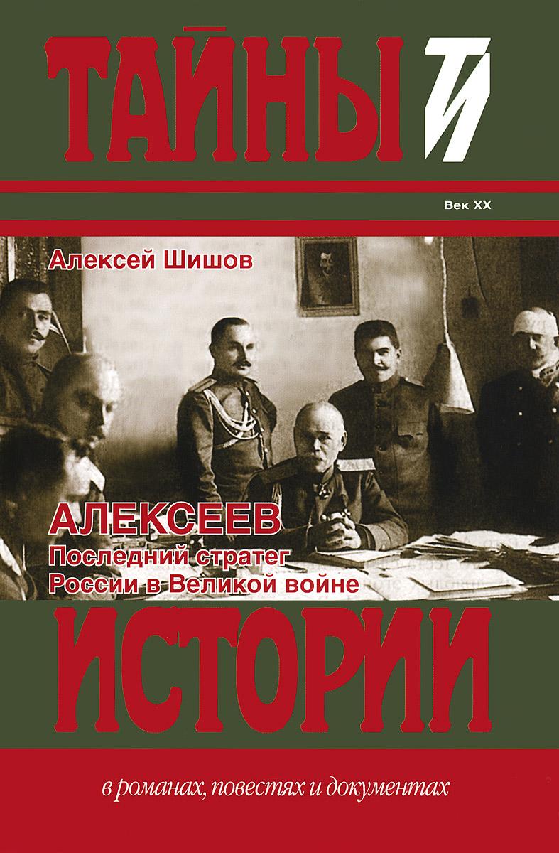 Алексеев. Последний стратег России в Великой войне, Алексей Шишов