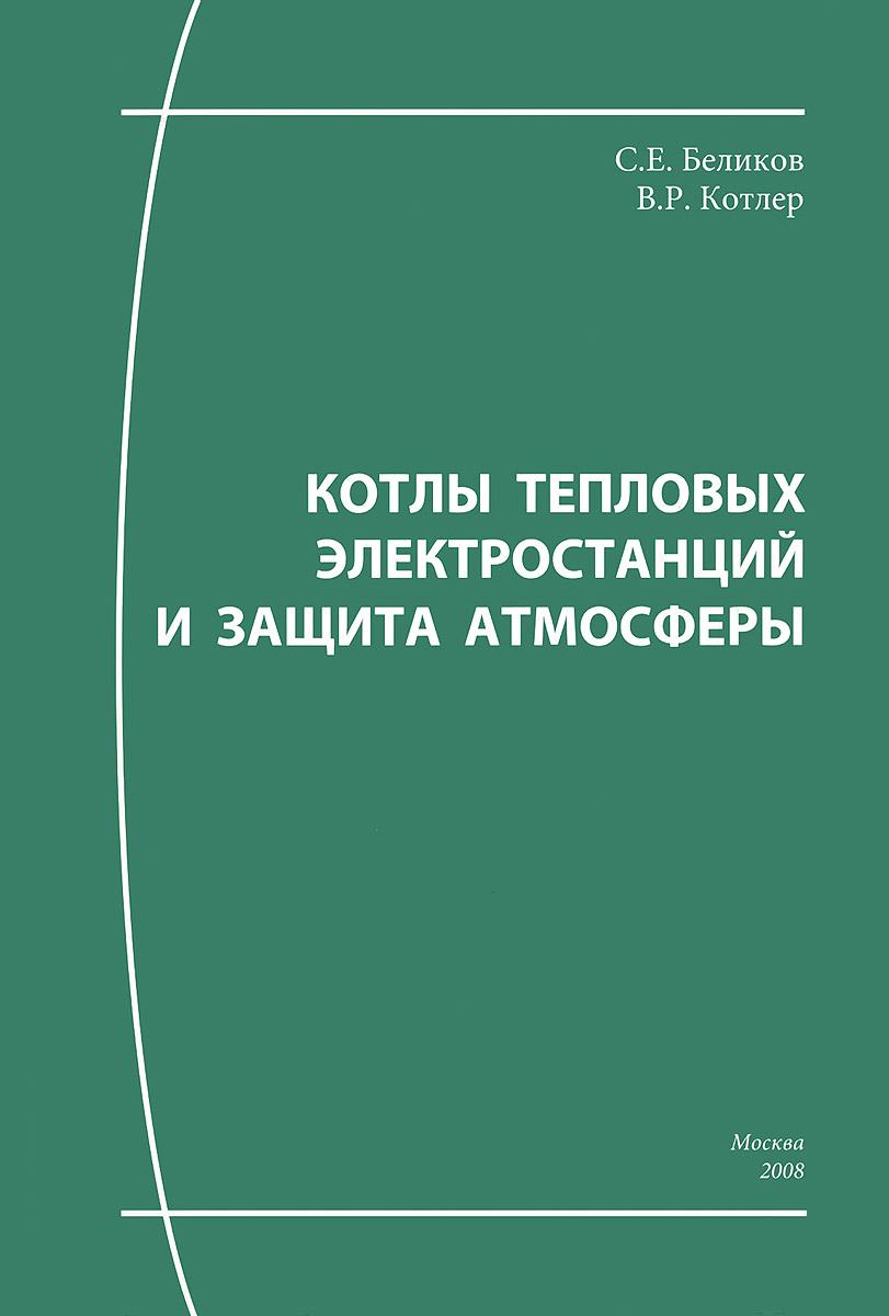Котлы тепловых электростанций и защита атмосферы. Учебное пособие, С. Е. Беликов, В. Р. Котлер