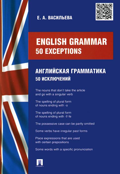 Enlish Grammar: 50 exceptions / Английская грамматика. 50 исключений, Е. А. Васильева