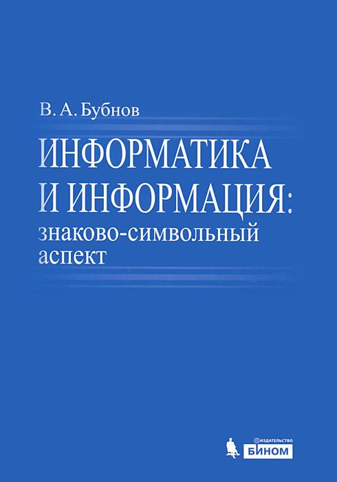 Информатика и информация. Знаково-символьный аспект, В. А. Бубнов