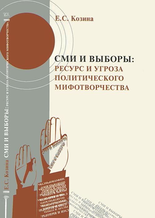 СМИ и выборы. Ресурс и угроза политического мифотворчества, Е. С. Козина