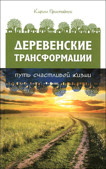 Деревенские трансформации. Путь счастливой жизни, Кирилл Пристайчук