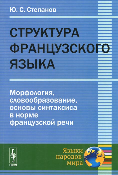 Структура французского языка. Морфология, словообразование, основы синтаксиса в норме французской речи, Ю. С. Степанов
