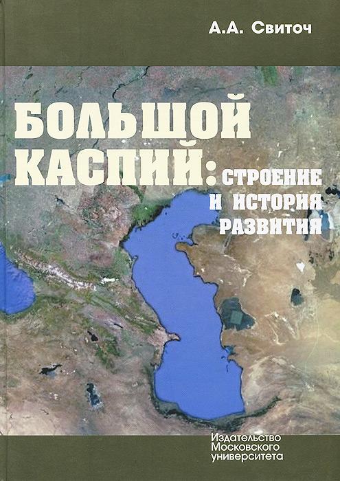 Большой Каспий. Строение и история развития, А. А. Свиточ