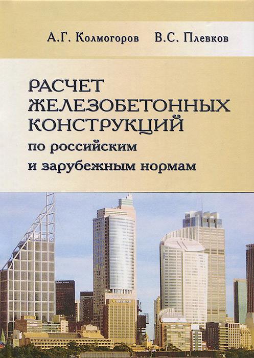 Расчет железобетонных конструкций по российским и зарубежным нормам, А. Г. Колмогоров, В. С. Плевков