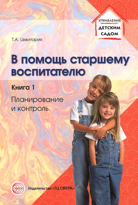 В помощь старшему воспитателю. Книга 1. Планирование и контроль, Т. А. Цквитария