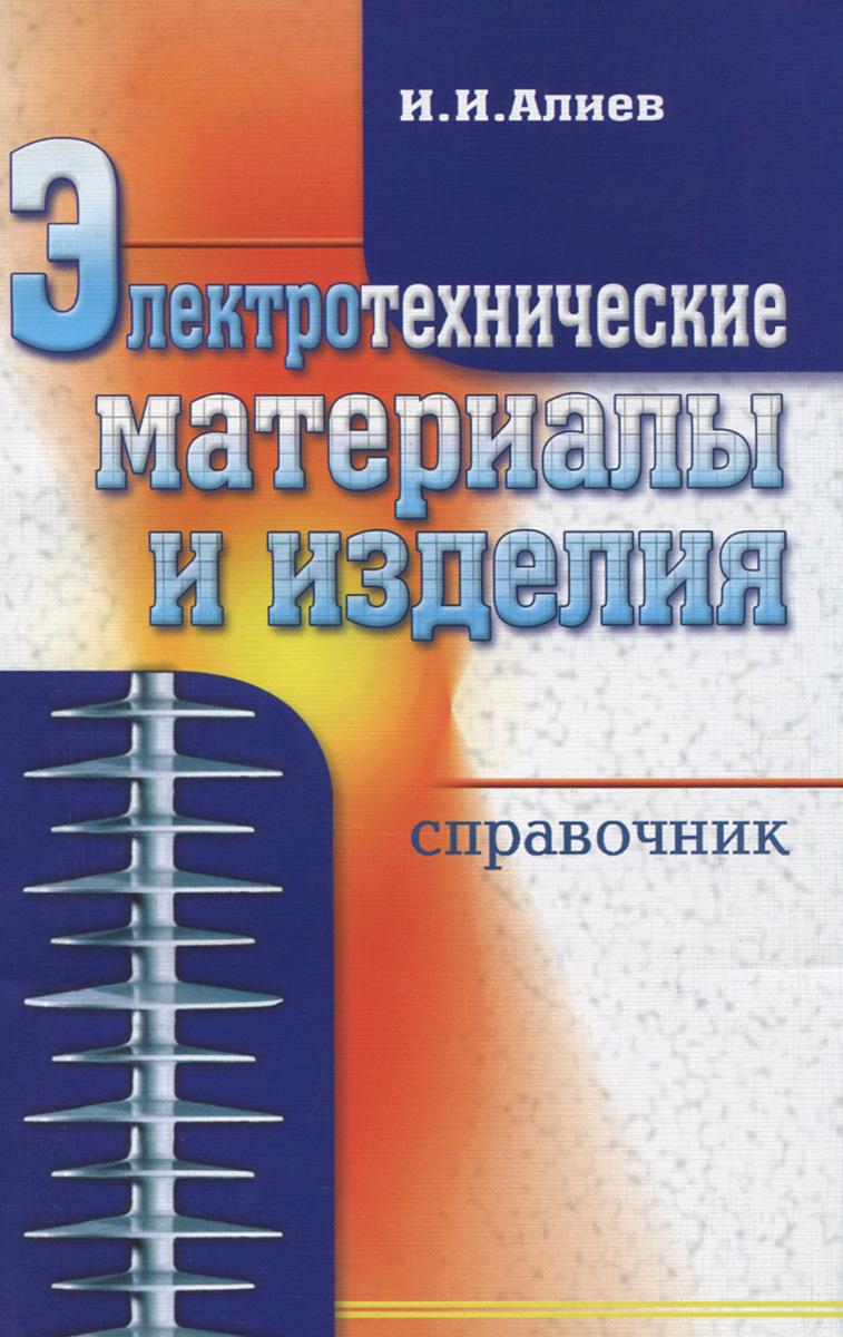 Электротехнические материалы и изделия. Справочник, И. И. Алиев