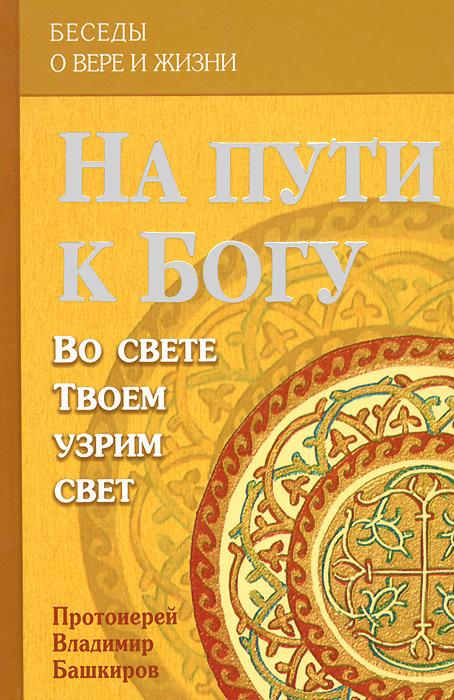На пути к Богу. Во свете Твоем узрим свет, Протоиерей Владимир Башкиров