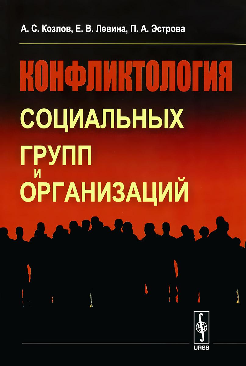 Конфликтология социальных групп и организаций, А. С. Козлов, Е. В. Левина, П. А. Эстрова