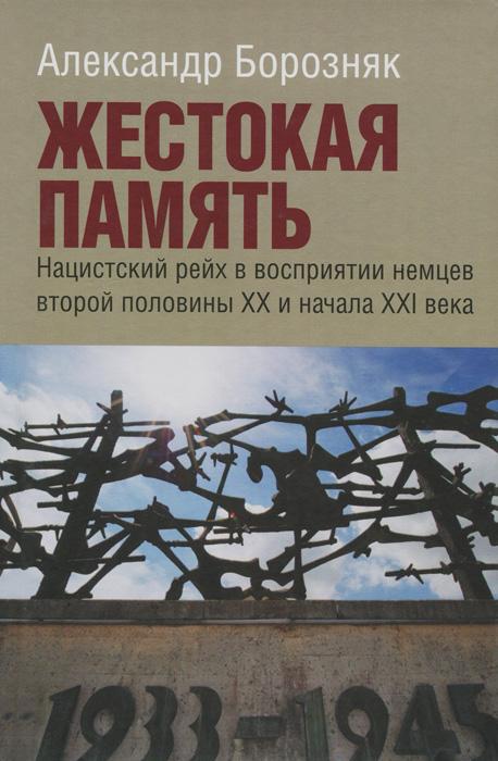 Жестокая память. Нацистский рейх в восприятии немцев второй половины XX и начала XXI века, Александр Борозняк