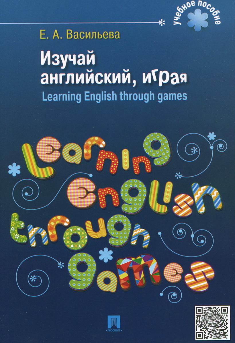 Изучай английский, играя / Learning English Through Games, Е. А. Васильева