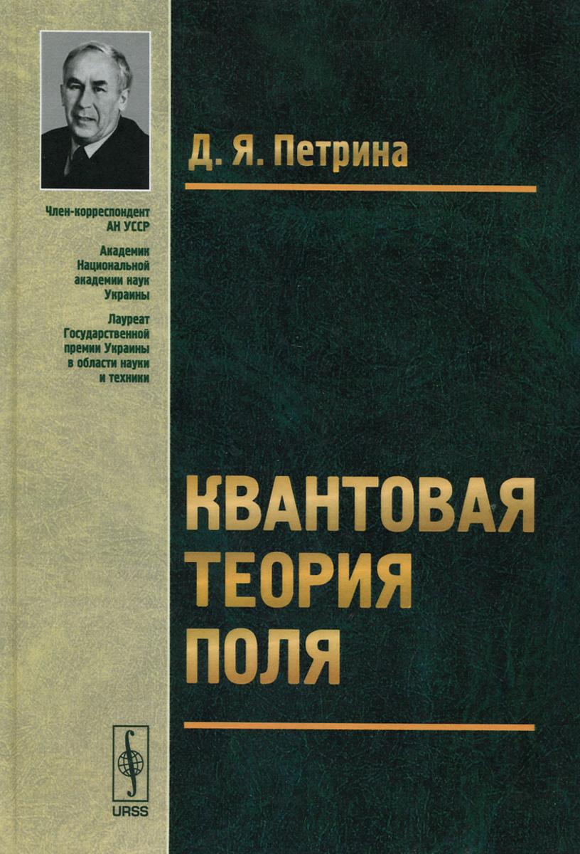 Квантовая теория поля. Учебное пособие, Д. Я. Петрина
