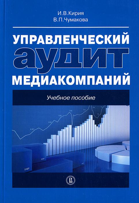 Управленческий аудит медиакомпаний. Учебное пособие, И. В. Кирия, В. П. Чумакова
