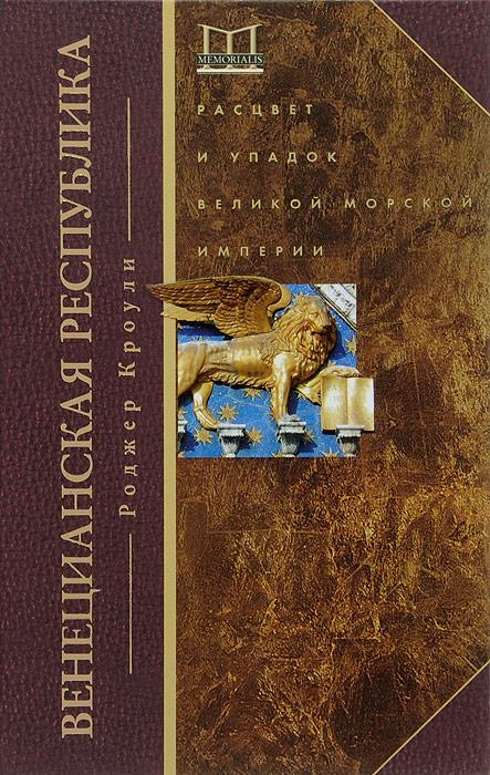 Венецианская республика. Расцвет и упадок великой морской империи. 1000-1503 гг, Роджер Кроули