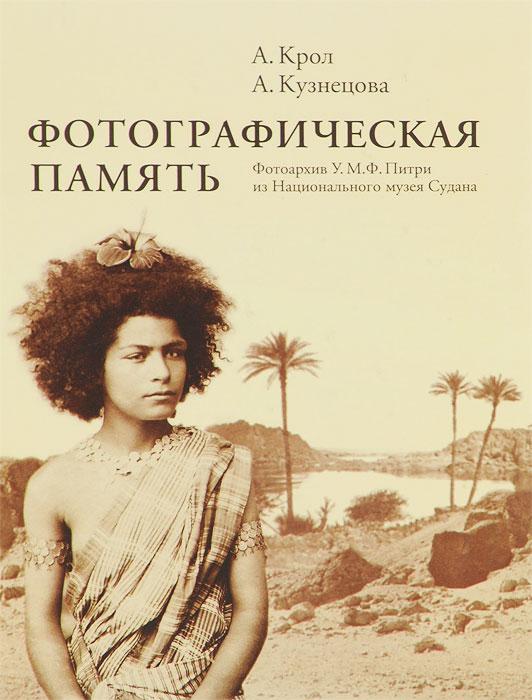 Фотографическая память. Фотоархив У. М. Ф. Питри из Национального музея Судана, А. Крол, А. Кузнецова