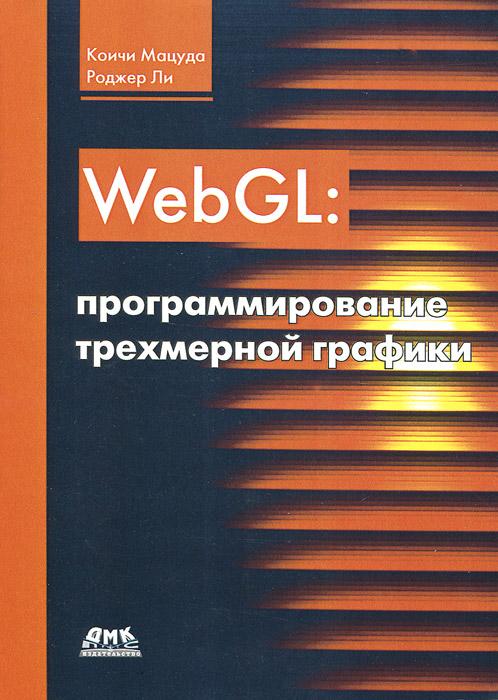 WebGL. Программирование трехмерной графики, Коичи Мацуда, Роджер Ли