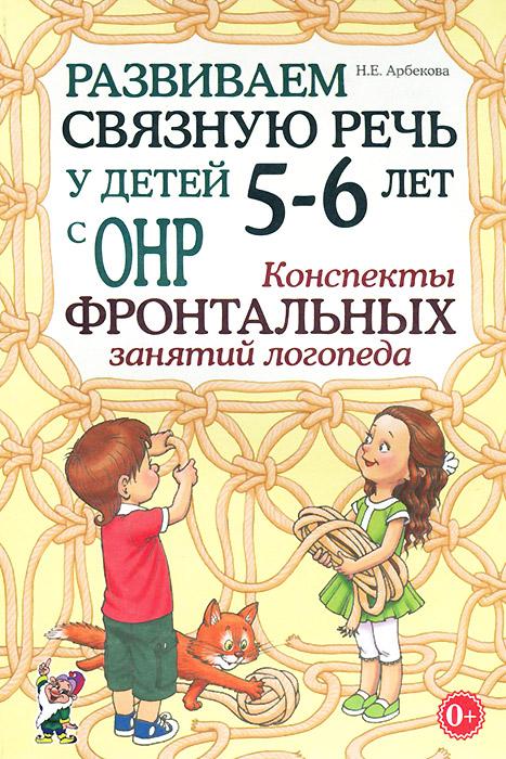 Развиваем связную речь у детей 5-6 лет с ОНР. Конспекты фронтальных занятий логопеда, Н. Е. Арбекова
