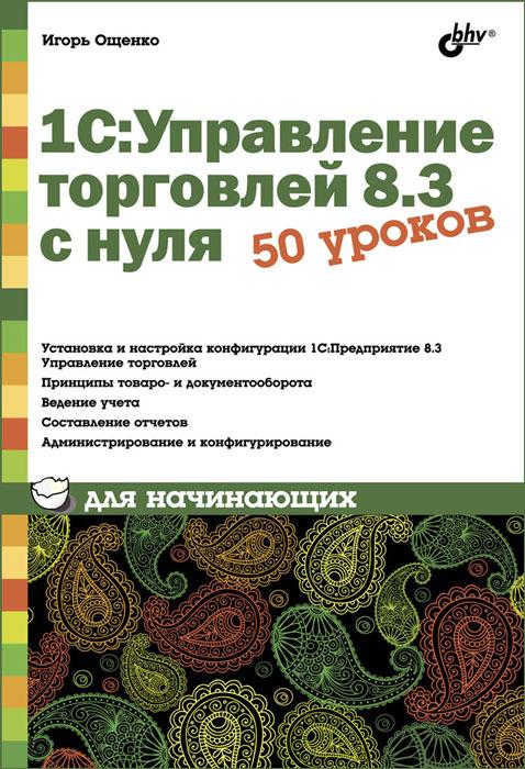 1С: Управление торговлей 8.3 с нуля. 50 уроков для начинающих, Игорь Ощенко