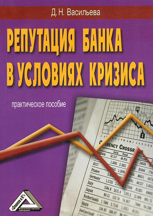 Репутация банка в условиях кризиса. Практическое пособие, Д. Н. Васильева