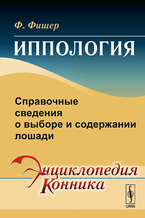Иппология. Справочные сведения о выборе и содержании лошади, Ф. Фишер