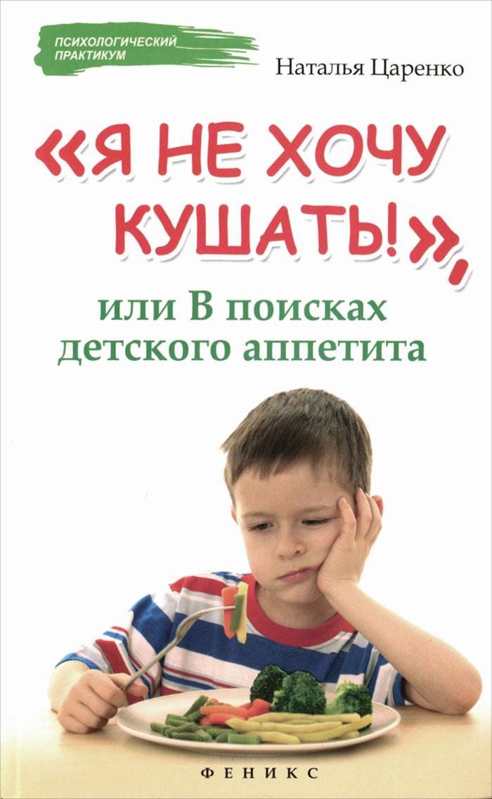 """""""Я не хочу кушать!"""", или В поисках детского аппетита, Наталья Царенко"""