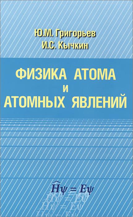 Физика атома и атомных явлений, Ю. М. Григорьев, И. С. Кычкин