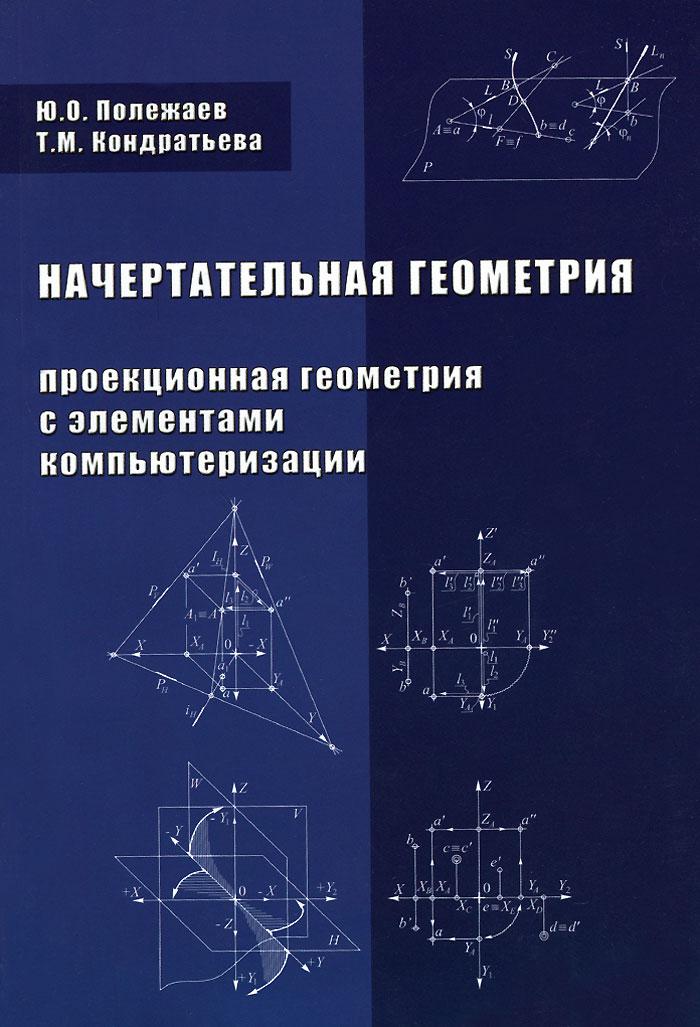 Начертательная геометрия (проекционная геометрия с элементами компьютеризации). Учебник, Ю. О. Полежаев, Т. М. Кондратьева