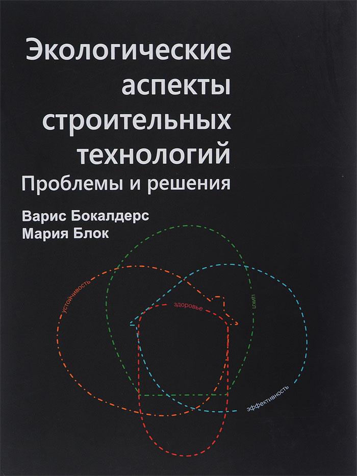Экологические аспекты строительных технологий. Проблемы и решения, Варис Бокалдерс, Мария Блок