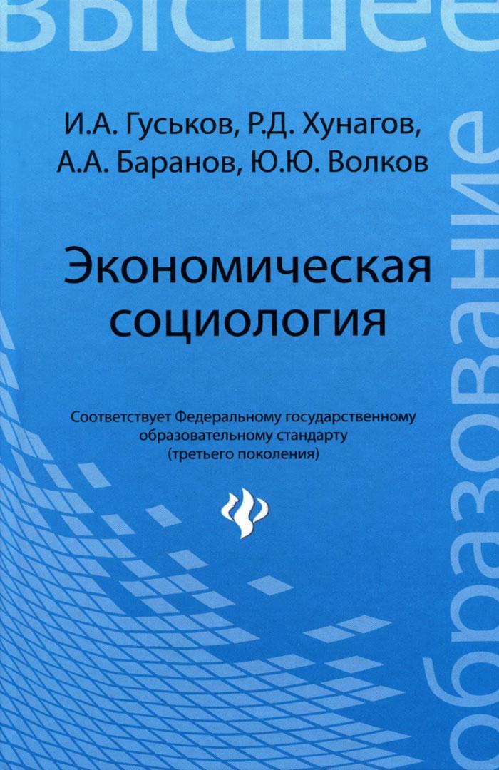 Экономическая социология. Учебное пособие, И. А. Гуськов, Р. Д. Хунагов, А. Баранов, Ю. Ю. Волков