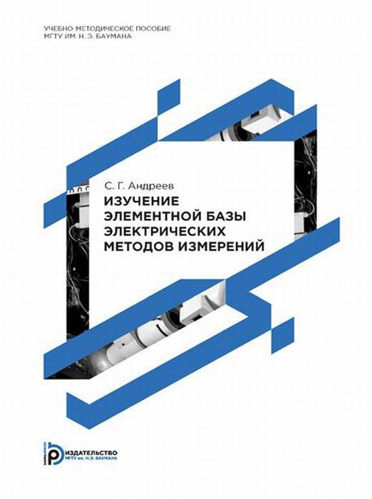 Изучение элементной базы электрических методов измерений. Учебно-методическое пособие, С. Г. Андреев