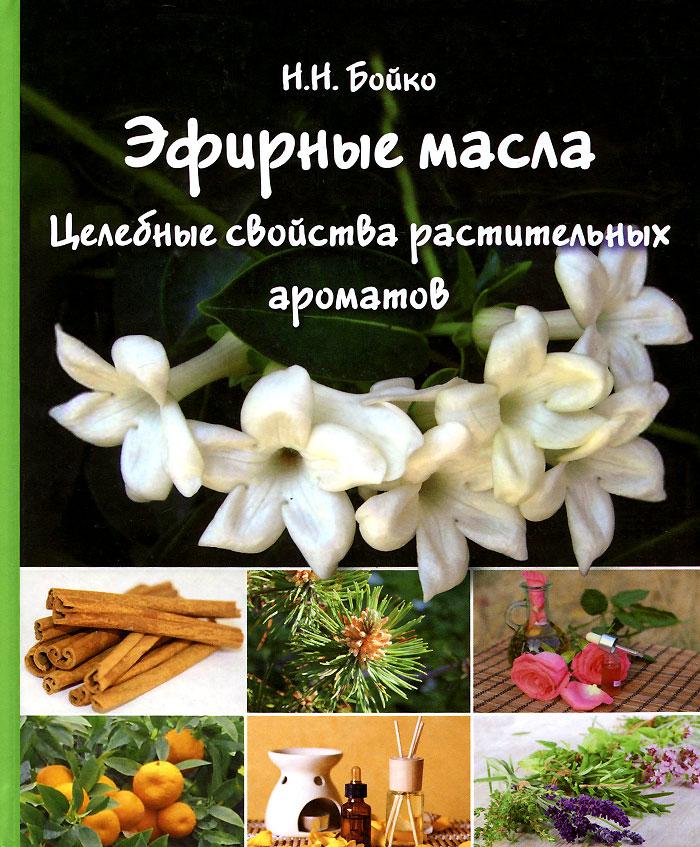 Эфирные масла. Целебные свойства растительных ароматов, Н. Н. Бойко