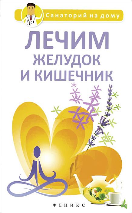 Лечим желудок и кишечник, Г. К. Сергеева
