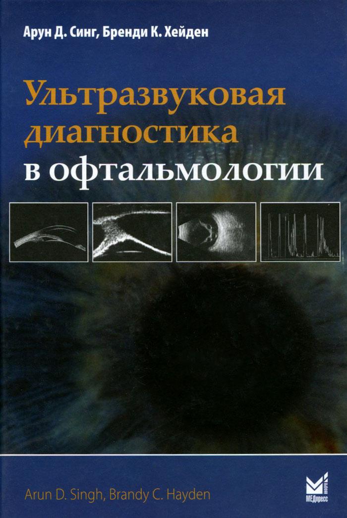 Ультразвуковая диагностика в офтальмологии, Арун Д. Синг, Бренди К. Хейден