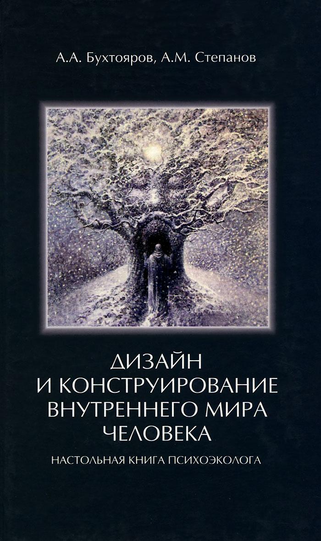 Дизайн и конструирование внутреннего мира человека. Настольная книга психоэколога, А. А. Бухтояров, А. М. Степанов