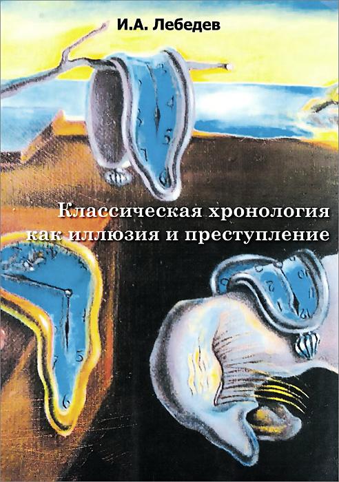 Классическая хронология как иллюзия и преступление, И. А. Лебедев