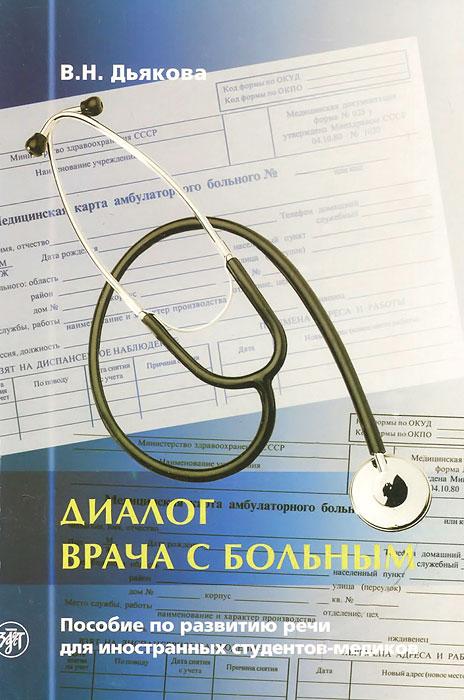 Диалог врача с больным. Пособие по развитию речи для иностранных студентов-медиков, В. Н. Дьякова