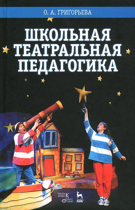 Школьная театральная педагогика. Учебное пособие, О. А. Григорьева