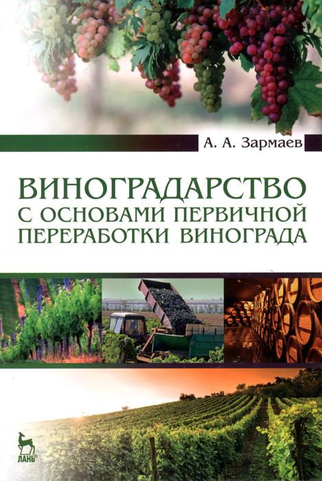 Виноградарство с основами первичной переработки винограда. Учебник, А. А. Зармаев