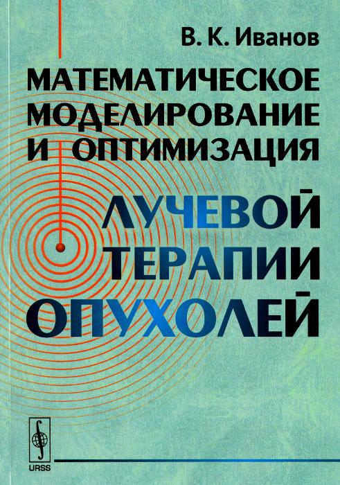 Математическое моделирование и оптимизация лучевой терапии опухолей, В. К. Иванов