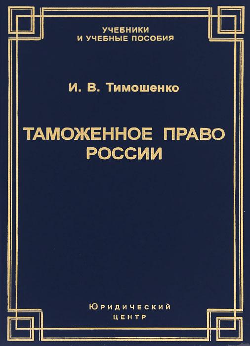 Таможенное право России. Учебник, И. В. Тимошенко